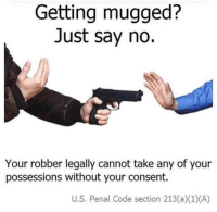 Simple, Code, and Just: Getting mugged?  Just say no.  Your robber legally cannot take any of your  possessions without your consent.  U.S. Penal Code section 213(a)(1) (A) It's as simple as that