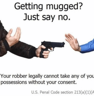 Dank Memes, Code, and You: Getting mugged?  Just say no.  Your robber legally cannot take any of you  possessions without your consent.  U.S. Penal Code section 213(a)(1)(A