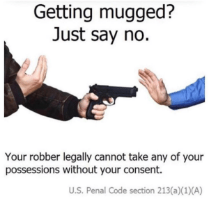 Simple, Super, and Code: Getting mugged?  Just say no.  Your robber legally cannot take any of your  possessions without your consent.  U.S. Penal Code section 213(a)(1) (A) Super simple