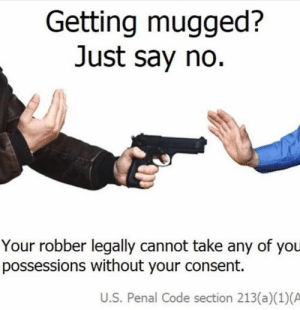 This was made by the U.S gang by thereal_Imagine MORE MEMES: Getting mugged?  Just say no  Your robber legally cannot take any of you  possessions without your consent.  U.S. Penal Code section 213(a)(1)(A This was made by the U.S gang by thereal_Imagine MORE MEMES