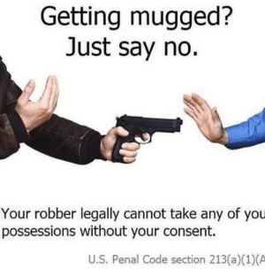 Memes, 🤖, and Code: Getting mugged?  Just say no.  Your robber legally cannot take any of you  possessions without your consent.  U.S. Penal Code section 213 (a)(1)(A