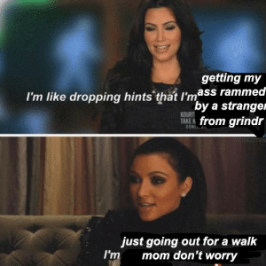 Im Like Dropping Hints: getting my  I'm like dropping hints that I'mass rammea  by a strangei  from grindr  KOURT  TAKE N  just going out for a walk  I'm mom don't worry