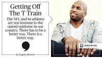 The NFL has a pain problem, and @MrEugeneMonroe believes medical marijuana should be part of the solution: https://t.co/DbaWeuIuyG https://t.co/r9C3RAZF9q: Getting Off  The T Train  The NFL and its athletes  are not immune to the  opioid epidemic in our  country. There has to be a  better way. There is a  better way.  by Eugene Monroe  E ARCHIVE The NFL has a pain problem, and @MrEugeneMonroe believes medical marijuana should be part of the solution: https://t.co/DbaWeuIuyG https://t.co/r9C3RAZF9q