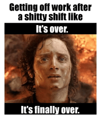 Its Over Its Finally Over: Getting off work after  a shitty shift like  It's over.  It's finally over.