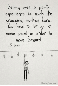 monkey bars: Getting over a painful  experience is much like  crossing monkey bars  You have to let  go at  some point in order to  move forward  -C S. Lewis  Healthy hace .com