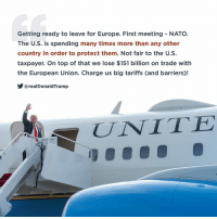 Europe, Nato, and European Union: Getting ready to leave for Europe. First meeting NATO.  The U.S. is spending many times more than any other  country in order to protect them. Not fair to the U.S.  taxpayer. On top of that we lose $151 billion on trade with  the European Union. Charge us big tariffs (and barriers)!  @realDonaldTrump  UNITE The U.S. is spending many times more than any other country in order to protect them. NOT FAIR to the U.S. taxpayer. On top of that we lose $151 billion on trade with the European Union!