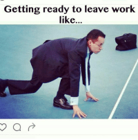 Getting ready to leave work  like...