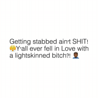 "Bitch, Love, and Shit: Getting stabbed aint SHIT!  Yall ever fell in Love with  a lightskinned bitch? ""You think you know pain? They will make you long for something as sweet as pain!"""
