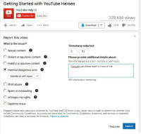 <p>R. I. P. YouTube</p>: Getting Started with YouTube Heroes  YouTube Help  3,080,594  328,656 views  Download | ▼·白1,878  Add to  Share More  102953  Report this video  What is the issue?*  Timestamp selected:  Sexual content  02  Please provide additional details about:  Harmful dangerous acts Suicide or seif injury  Violent or repulsive content  。  C Hateful or abusive content  Youtub just killed itself in front of me  Harmful dangerous acts0  Suicide or self injury  Child abuse  Spam or misleading  Infringes my rights0  Captions issue  459 characters remaining  Flagged videos and users are reviewed by YouTube staff 24 hours day, seven days week to determine whether they  violate Community Guidelines. Accounts are penalized for Community Guidelines violations, and serious or repeated  violations can lead to account termination. Report ฮ channel.  *Required  Submit <p>R. I. P. YouTube</p>