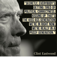 Merica: GETTING TIRED OF  POLITICAL CORRECTNESS,  KISSING UP THAT'S  THE KISS-ASS GENERATION  WE'RE IN RIGHT NOW  PUSSY GENERATION  Clint Eastwood Merica