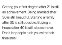 "Beautiful, Family, and House: Getting your first degree after 21 is stil  an achievement. Being married after  30 is still beautiful. Starting a family  after 35 is still possible. Buying a  house after 40 is still a boss move  Don't let people rush you with their  timelines! <p>Achievements via /r/wholesomememes <a href=""http://ift.tt/2DsPWLV"">http://ift.tt/2DsPWLV</a></p>"