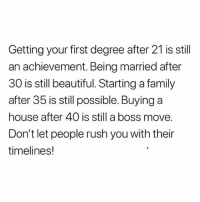 Beautiful, Family, and Memes: Getting your first degree after 21 is still  an achievement. Being married after  30 is still beautiful. Starting a family  after 35 is still possible. Buying a  house after 40 is still a boss move.  Don't let people rush you with their  timelines! note to self save