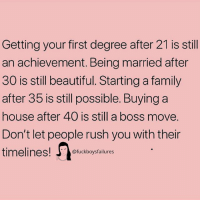 Beautiful, Family, and House: Getting your first degree after 21 is still  an achievement. Being married after  30 is still beautiful. Starting a family  after 35 iS still possible. Buying a  house after 40 is still a boss move.  Don't let people rush you with their  timelines!boysfailures