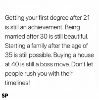 Beautiful, Family, and House: Getting your first degree after 21  is still an achievement. Being  married after 30 is still beautiful  Starting a family after the age of  35 is still possible. Buying a house  at 40 is still a boss move. Don't let  people rush you with their  timelines!  SP Important 🙌