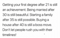 Beautiful, Family, and Funny: Getting your first degree after 21 is still  an achievement. Being married after  30 is still beautiful. Starting a family  after 35 is still possible. Buying a  house after 40 is still a boss move  Don't let people rush you with ther  timelines! 💯