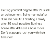 Beautiful, Family, and Introvert: Getting your first degree after 21 is still  an achievement. Being married after  30 is still beautiful. Starting a family  after 35 is still possible. Buying a  house after 40 is still a boss move  Don't let people rush you with their  timelines! introvertproblems:  Follow Introvert Nation @introvertproblems