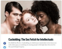 Memes, Sex, and Getty Images: GETTY IMAGES  Cuckolding: The Sex Fetish for Intellectuals  f  It's S&M for Ph.D.s: Cuckolding, in which men wateh their wives have sex  with other guys, is catching on among people with high IQs who revel in  the psychological agony Must be those highly educated Hillary voters I've been hearing about