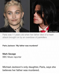 """Getty Images  Paris was 11 years old when her father died of a heart  attack brought on by an overdose of painkillers  Paris Jackson: My father was murdered'  Mark Savage  BBC Music reporter  Michael Jackson's only daughter, Paris, says she  believes her father was murdered. In her first in-depth interview, Paris told Rolling Stone she was convinced Jackson's 2009 death was """"a setup"""". The singer died from an overdose of the powerful anaesthetic propofol. His doctor Conrad Murray was later found guilty of involuntary manslaughter. But Paris believes there is more to the story. """"He would drop hints about people being out to get him,"""" she said. """"And at some point he was like, 'They're gonna kill me one day.'"""" Asked by interviewer Brian Hiatt if she thought her father was murdered, the 18-year-old replied: """"Absolutely"""". Because it's obvious. All arrows point to that. It sounds like a total conspiracy theory... but all real fans and everybody in the family knows it. It was a setup."""" She went on to say """"a lot of people"""" wanted her father dead, and that she was playing a """"chess game"""" to bring them to justice. The teenager did not name specific people, and did not implicate Conrad Murray in her accusationsThe youngster recently hit headlines for complaining about a Sky Arts comedy drama series, in which her father was played by white actor Joseph Fiennes. Writing on Twitter, she said she was """"incredibly offended"""" by the show, and that the episode made her """"want to vomit"""". Sky subsequently pulled the show. In her Rolling Stone interview, Paris spoke glowingly of Jackson's parenting techniques - describing him as a """"kick ass cook"""" who """"cussed like a sailor"""" - and dismissed speculation that he was not her biological father. """"He is my father,"""" she said. """"He will always be my father. He never wasn't, and he never will not be. People that knew him really well say they see him in me, that it's almost scary. """"I consider myself black,"""" she continued, adding that her father would """"lo"""