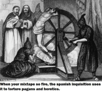 NOBODY EXPECTS THE SPANISH INQUISITION!: Getty mage  When your mixtape so fire, the spanish inquisition uses  it to torture pagans and heretics. NOBODY EXPECTS THE SPANISH INQUISITION!