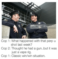 Memes, 🤖, and Gun: gettyimages Gozerofu  Upper Cut Imag  Cop 1: What happened with that perp u  shot last week?  Cop 2: Thought he had a gun..but it was  just a vape rig.  Cop 1: Classic win win situation. Snapchat : dankmemesgang Zerofuxleft