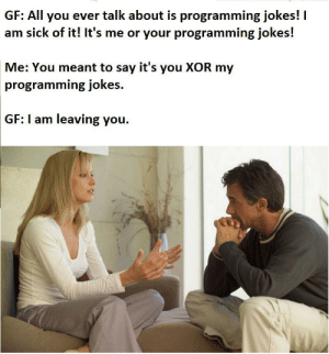 Jokes, Sick, and Programming: GF: All you ever talk about is programming jokes! I  am sick of it! It's me or your programming jokes!  Me: You meant to say it's you XOR my  programming jokes.  GF: I am leaving you. Thats probably why I am single.