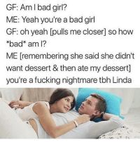 Bad, Food, and Fucking: GF: Am I bad girl?  ME: Yeah you're a bad girl  GF: oh yeah [pulls me closer] so how  *bad am l?  ME [remembering she said she didn't  want dessert & then ate my dessert]  you're a fucking nightmare tbh Linda My food is my food but your food is now OUR food, we together now... what's yours is mine that's how it works.