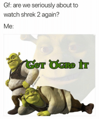 Memes, Shrek, and Watch: Gf: are we seriously about to  watch shrek 2 again?  Me Get ogre it x (@dabmoms)