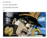 This is me every friday- twitch: gf come over  me: sorry new jojo today  gf my parents arent home  me  You're annoying me! Ask someone else! This is me every friday- twitch