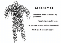 Gf: GF GOLEM GF  I need more bodies to increase my  power anon  Please bring more girls home  Do you want to enter me for a time sweetie?  Which face do you want today?