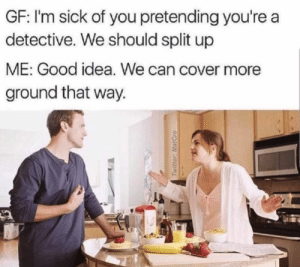 Memes, Addicted, and Good: GF: I'm sick of you pretending you're a  detective. We should split up  ME: Good idea. We can cover more  ground that way.  la Anyone else addicted to Forensic Files? via /r/memes https://ift.tt/2PhYpXU