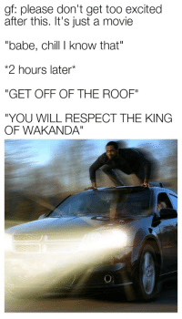 "Chill, Respect, and Movie: gf: please don't get too excited  after this. It's just a movie  ""babe, chill I know that""  2 hours later*  ""GET OFF OF THE ROOF""  ""YOU WILL RESPECT THE KING  OF WAKANDA"" <p>Take note of what car this is</p>"