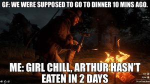 Chill, Game, and Girl: GF: WE WERE SUPPOSED TO GO TO DINNER 10 MINS AGO.  ME: GIRL CHILL, ARTHURHASN'T  EATEN IN 2 DAYS  EAT  STOW O  PLAIN GAME BIRD For real though.