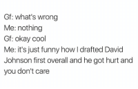 Funny, Memes, and Cool: Gf: what's wrong  Me: nothing  Gf: okay cool  Me: it's just funny how I drafted David  Johnson first overall and he got hurt and  you don't care 😂😂😂 https://t.co/YuLe9RFOZk