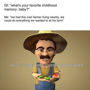 """We miss you Tim: Gf: """"what's your favorite childhood  memory baby?""""  Me: """"we had this cool farmer living nearby, we  could do everything we wanted to at his farm""""  II  HEY GUYS FEEL FREE TO JERK OF IN THE BARN We miss you Tim"""