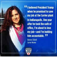 Good, Indianapolis, and Jobs: GfI believed President Trump  when he promised to save  my job at the Carrier plant  in Indianapolis. One year  after he took the oath of  office, I'm about to lose  my job-and I'm holding  3  him accountable.  Renee Elliott  Carrier Worker  GOOD  JOBS  NATION Join U.S. Democratic Socialists Activists Group