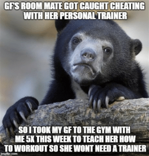 Cheating, Gym, and Roommate: GFS ROOMMATE GOT CAUGHT CHEATING  WITH HER PERSONAL TRAINER  SOITOOK MY GF TO THE GYM WITH  ME 5K THIS WEEK TO TEACH HER HOW  TO WORKOUT SO SHE WONT NEED A TRAINER Not taking any chances