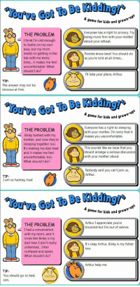 """Advice, Arthur, and Confused: @gftToBeWelhur  A game for kids and 9  ro""""  Everyone has a right to privacy. Try  being more firm with your mother  about your refusal.  THE PROBLEM  - I think I'm old enough  to bathe on my own  now, but my mom  insists on getting in the  tub with me every  time... it makes me feel  uncomfortable. What  should I do?  Parents know best! You should do  as you're told at all times...  Ill take your place, Arthur  TIP:  The answer may not be  obvious at first.  You've Got To Be Kidding/'  A game for kids and grow  Everyone has a right to sleeping  with your mother. I'm sorry that it  makes you uncomfortable.  THE PROBLEM  Binky bathed with my  mother, and now they're  sleeping together too.  It's making my dad mad  and it makes me feel  uncomfortable, too.  What should I do?  -  This sounds like an issue that you  should arrange a serious discussion  with your mother about.  Nobody said you can't join us,  Arthur.  TIP  I am so fucking mad  A game for kids and grow  Arthur I appreciate you're  troubled but I'm out of advice  THE PROBLEM  I had a conversation  with my mom, and it  looks like Binky is my  dad now. I don't really  understad... I feel  confused and upset.  What should I do?  It's okay Arthur, Binky is my father  too.  Arthur help me  TIP:  You should go to bed,  son. <p>New meme format with decent iteration potential; invest? via /r/MemeEconomy <a href=""""http://ift.tt/2rMZL1T"""">http://ift.tt/2rMZL1T</a></p>"""