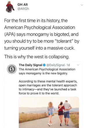 "christian-warrior-blogger:  medic981:    : GH Alt  @AltGh  For the first time in its history, the  American Psychological Association  (APA) says monogamy is bigoted, and  you should try to be more ""tolerant"" by  turning yourself into a massive cuck.  This is why the west is collapsing.  The Daily Signal @DailySignal 1d  «S  The American Psychological Association  says monogamy is the new bigotry.  According to these mental health experts,  open marriages are the tolerant approach  to intimacy-and they've launched a task  force to prove it to the world. christian-warrior-blogger:  medic981:"