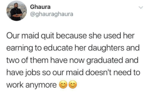 Feel good story of the day:): Ghaura  @ghauraghaura  Our maid quit because she used her  earning to educate her daughters and  two of them have now graduated and  have jobs so our maid doesn't need to  work anymore Feel good story of the day:)