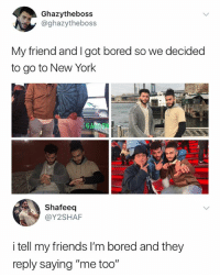 """Bored, Friends, and Memes: Ghazytheboss  @ghazytheboss  My friend and I got bored so we decided  to go to New York  GA  Shafeeq  @Y2SHAF  i tell my friends I'm bored and they  reply saying """"me too"""" Tag your friends"""