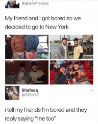 """Bored, Friends, and Funny: @ghazytheboss  My friend a  decided to go to New York  nd I got bored so we  GA  Shafeeq  @Y2SHAF  i tell my friends I'm bored and they  reply saying """"me too"""" Same 😔😂"""