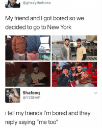 """Bored, Friends, and Memes: @ghazytheboss  My friend and I got bored so we  decided to go to New York  Shafeeq  @Y2SHAF  i tell my friends l'm bored and they  reply saying """"me too"""" 🤣Accurate"""