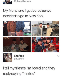 "Bored, Friends, and Goals: @ghazytheboss  My friend and I got bored so we  decided to go to New York  FE  GA  Shafeeq  @Y2SHAF  i tell my friends I'm bored and they  reply saying ""me too"" Goals"