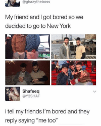 """Dm this to exactly 7 friends for a shoutout!: @ghazytheboss  My friend and I got bored so we  decided to go to New York  Shafeeq  @Y2SHAF  i tell my friends I'm bored and they  reply saying """"me too"""" Dm this to exactly 7 friends for a shoutout!"""