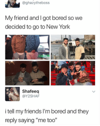 """Bored, Friends, and Memes: @ghazytheboss  My friend and l got bored so we  decided to go to New York  G A  Shafeeq  @Y2SHAF  I tell my friends l'm bored and they  reply saying """"me too"""" 😩😩😂 - Follow me @mememang for more memes"""