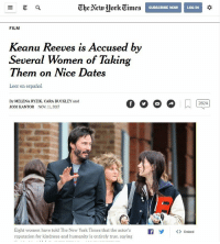 Keanu, no!! oh wait.. thats more like it.: Ghe Alcwork Times  SUBSCRIBE NOWLOG IN  FILM  Keanu Reeves is Accused by  Several Women of Takin  Them on Nice Dates  Leer en español  By MELENA RYZIK, CARA BUCKLEY and  JODI KANTOR NOV 11, 2017  Eight women have told The New York Times that the actor'sfEmbed  reputation for kindness and humanity is entirely true, saying Keanu, no!! oh wait.. thats more like it.