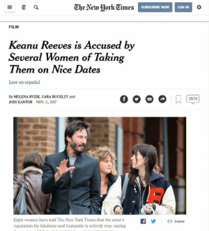 New York, True, and New York Times: Ghe Alcwork Times  SUBSCRIBE NOWLOG IN  FILM  Keanu Reeves is Accused by  Several Women of Takin  Them on Nice Dates  Leer en español  By MELENA RYZIK, CARA BUCKLEY and  JODI KANTOR NOV 11, 2017  Eight women have told The New York Times that the actor'sfEmbed  reputation for kindness and humanity is entirely true, saying Keanu, no!! oh wait.. thats more like it.
