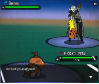 Fuck You, Gif, and Memes: Ghetsis  HP  Gol fuck yourself petal  FUCK YOU PETA  HP  27/30 My basic thoughts on Peta's Pokémon 'parody'. Also i found it interesting that they added the video of animals being abused as 'treasure' without any warnings of graphic content whatsoever, in a game clearly aimed toward a younger audience. I was half expecting shoveldog.gif to pop up after completion.  Nice one, Peta. *slow claps* ~ Don.