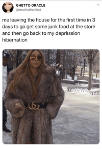 me irl: GHETTO ORACLE  madlatinathot  me leaving the house for the first time in 3  days to go get some junk food at the store  and then go back to my deprèssion  hibernation me irl