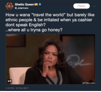"Bitch, Blackpeopletwitter, and Ghetto: Ghetto Queen  @_zolarmoon  Follow  How u wana ""travel the world"" but barely like  ethnic people & be irritated when ya cashier  dont speak English?  ..where all u tryna go honey?  GIF  GIFSec.com  4:19 PM-22 Oct 2017 <p>Travel within Continental US then bitch (via /r/BlackPeopleTwitter)</p>"